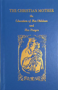 The Christian Mother This treasure for mothers will provide the advise mothers need to raise their children and the prayers she should daily raise to heaven to request graces for her family.